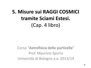 5.  Misure sui  R AGGI  C OSMICI tramite Sciami Estesi . (Cap.  4  libro)