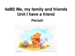 4aM2 Me, my family and friends Unit I have a friend