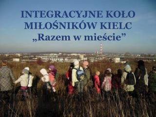 """INTEGRACYJNE KOŁO MIŁOŚNIKÓW KIELC """"Razem w mieście"""""""