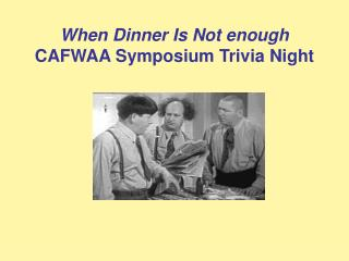 When Dinner Is Not enough CAFWAA Symposium Trivia Night