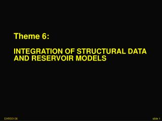 Theme 6: INTEGRATION OF STRUCTURAL DATA AND RESERVOIR MODELS