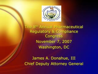 The 8 th  Annual Pharmaceutical Regulatory & Compliance Congress November 7, 2007 Washington, DC