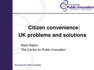 Citizen convenience: UK problems and solutions 		Mark Napier 		The Centre for Public Innovation