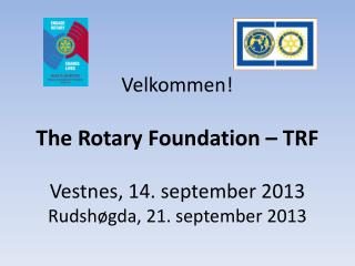 Velkommen! The Rotary Foundation –  TRF Vestnes, 14. september 2013 Rudshøgda,  21. september 2013