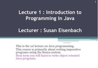 Lecture 1 : Introduction to Programming in Java Lecturer : Susan  Eisenbach