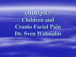 OHRQoL:  Children and  Cranio Facial Pain Dr. Sven Widmalm