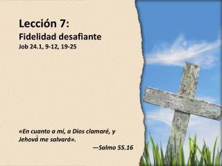 Lección 7 : Fidelidad desafiante Job 24.1, 9-12, 19-25