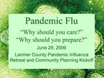 Pandemic Flu   Why should you care   Why should you prepare   June 29, 2006  Larimer County Pandemic Influenza Retreat a