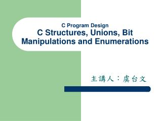 C Program Design C Structures, Unions, Bit Manipulations and Enumerations