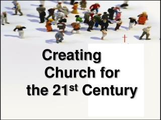 Creating      Church for the 21 st  Century