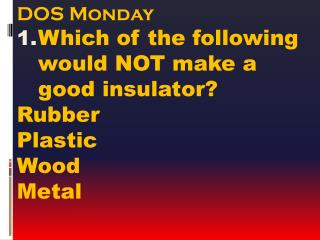 DOS Monday Which of the following would NOT make a good insulator? Rubber Plastic Wood Metal