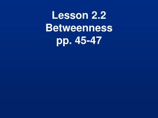 Lesson 2.2 Betweenness pp. 45-47
