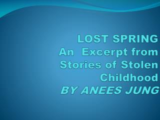 LOST SPRING An  Excerpt from S tories of Stolen Childhood BY ANEES JUNG