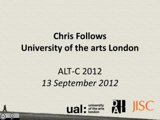 Chris Follows University of the arts London ALT-C 2012  13 September 2012