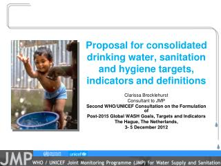Clarissa Brocklehurst Consultant to JMP Second WHO/UNICEF Consultation on the Formulation of