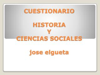 CUESTIONARIO HISTORIA Y CIENCIAS SOCIALES jose elgueta