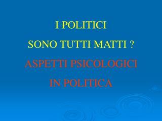 I POLITICI SONO TUTTI MATTI ? ASPETTI PSICOLOGICI IN POLITICA