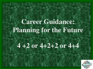 Career Guidance: Planning for the Future 4 +2 or 4+2+2 or 4+4