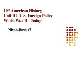 10 th  American History Unit III- U.S. Foreign Policy World War II - Today