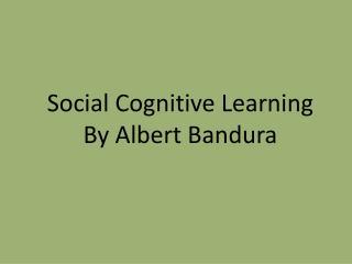 Social Cognitive Learning  By Albert Bandura