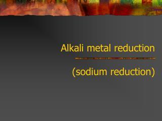 Alkali metal reduction (sodium reduction)