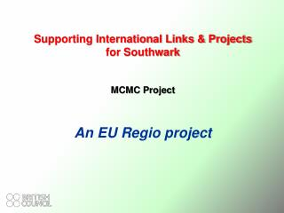 Supporting International Links & Projects for Southwark MCMC Project An EU Regio project