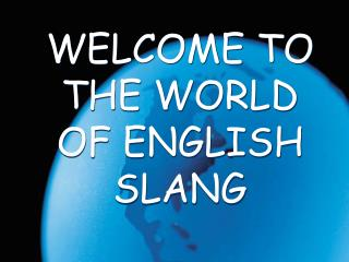 WELCOME TO THE WORLD OF ENGLISH SLANG