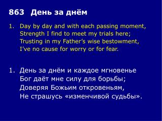 1.	Day by day and with each passing moment, 	Strength I find to meet my trials here;