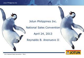 Jotun Philippines Inc. National Sales Convention April 24, 2013 Reynaldo B. Anonuevo II
