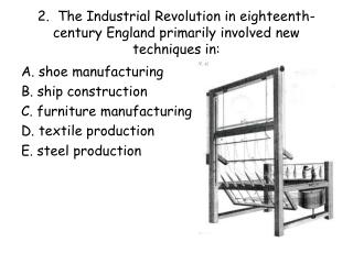 2.  The Industrial Revolution in eighteenth-century England primarily involved new techniques in: