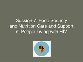 Session 7: Food Security  and Nutrition Care and Support of People Living with HIV