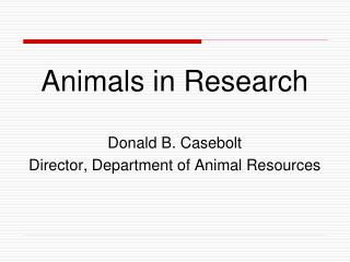Animals in Research Donald  B. Casebolt Director, Department of Animal Resources