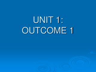 UNIT 1: OUTCOME 1