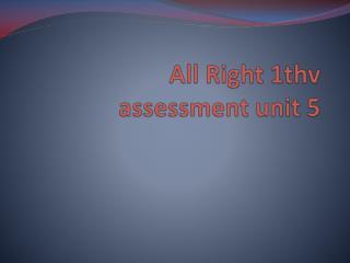 All Right 1thv assessment unit 5