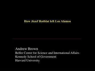 How Jόzef Rotblat left Los Alamos Andrew Brown Belfer Center for Science and International Affairs