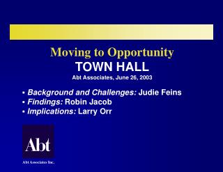 Moving to Opportunity  TOWN HALL Abt Associates, June 26, 2003   Background and Challenges: Judie Feins  Findings: Robin