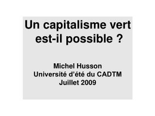 Un capitalisme vert est-il possible ? Michel Husson Université d'été du CADTM Juillet 2009