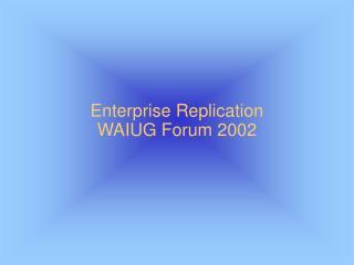Enterprise Replication WAIUG Forum 2002