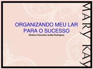 ORGANIZANDO MEU LAR PARA O SUCESSO Diretora Executiva Isolda Rodrigues