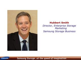 Hubbert Smith Director, Enterprise Storage Marketing  Samsung Storage Business