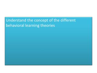 Understand the concept of the different  behavioral learning  theories