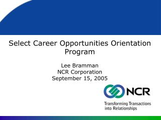 Select Career Opportunities Orientation Program Lee Bramman  NCR Corporation September 15, 2005