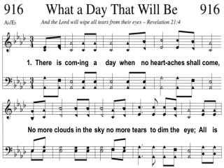 1. There is com-ing a day when no heart-aches shall come,