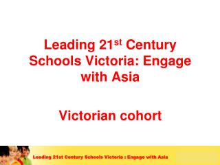 Leading 21 st  Century Schools Victoria: Engage with Asia  Victorian cohort
