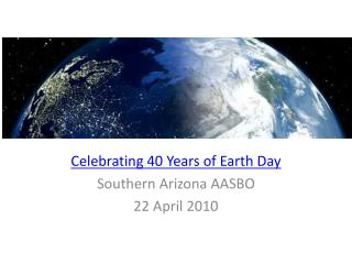 Celebrating 40 Years of Earth Day Southern Arizona AASBO 22 April 2010