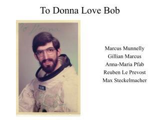 To Donna Love Bob