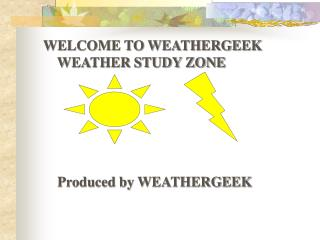 WELCOME TO WEATHERGEEK WEATHER STUDY ZONE Produced by WEATHERGEEK