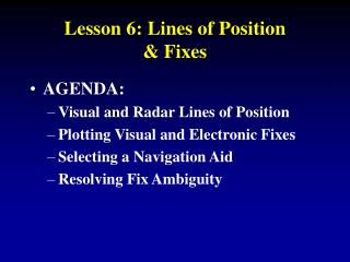 AGENDA: Visual and Radar Lines of Position Plotting Visual and Electronic Fixes Selecting a Navigation Aid Resolving Fix