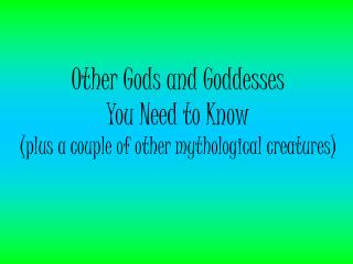 Other Gods and Goddesses  You Need to Know (plus a couple of other mythological creatures)