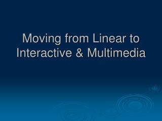 Moving from Linear to Interactive & Multimedia